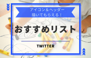 Twitterアイコン&ヘッダーを描いてくれるおすすめリスト